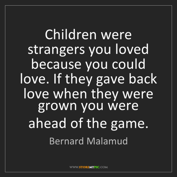 Bernard Malamud: Children were strangers you loved because you could love....