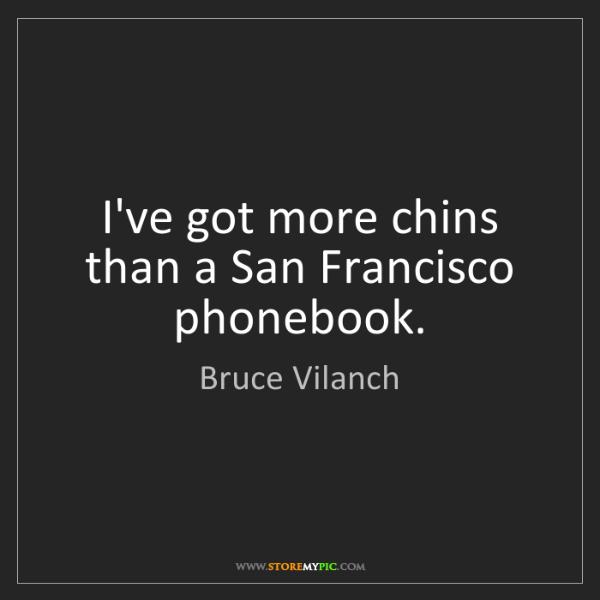 Bruce Vilanch: I've got more chins than a San Francisco phonebook.