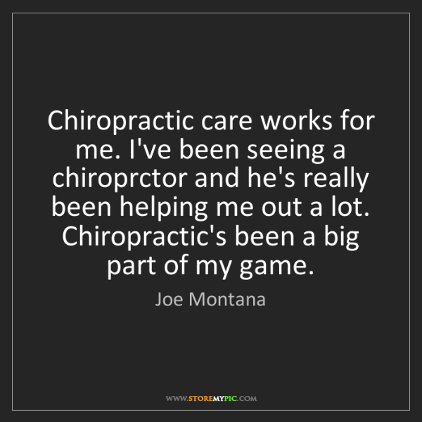 Joe Montana: Chiropractic care works for me. I've been seeing a chiroprctor...