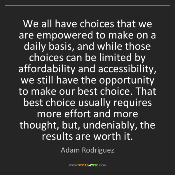 Adam Rodriguez: We all have choices that we are empowered to make on...