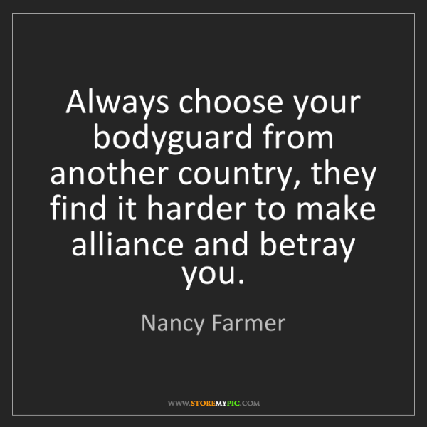 Nancy Farmer: Always choose your bodyguard from another country, they...