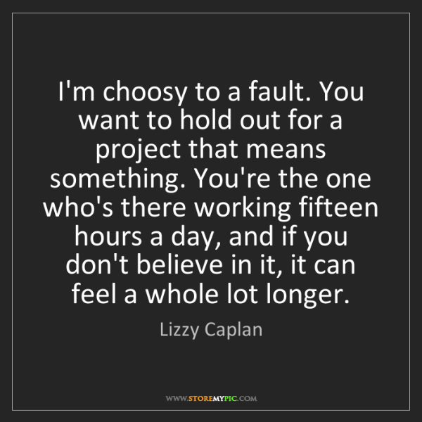 Lizzy Caplan: I'm choosy to a fault. You want to hold out for a project...