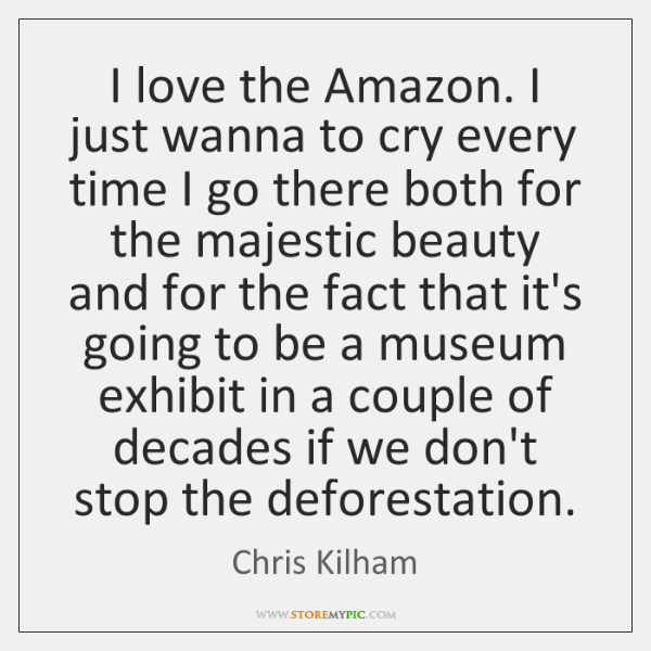 I love the Amazon. I just wanna to cry every time I ...