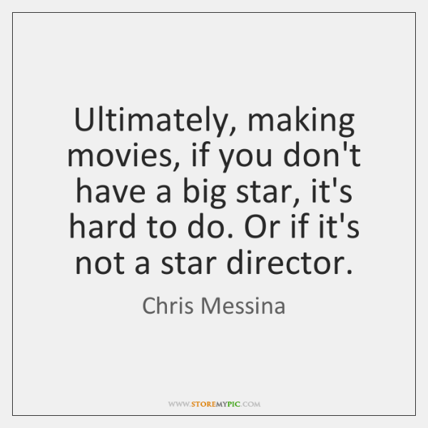 Ultimately, making movies, if you don't have a big star, it's hard ...