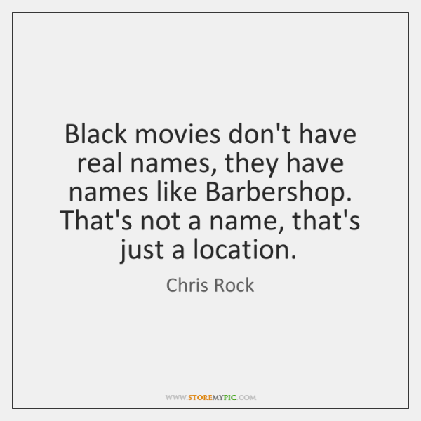 Black movies don't have real names, they have names like Barbershop. That's ...