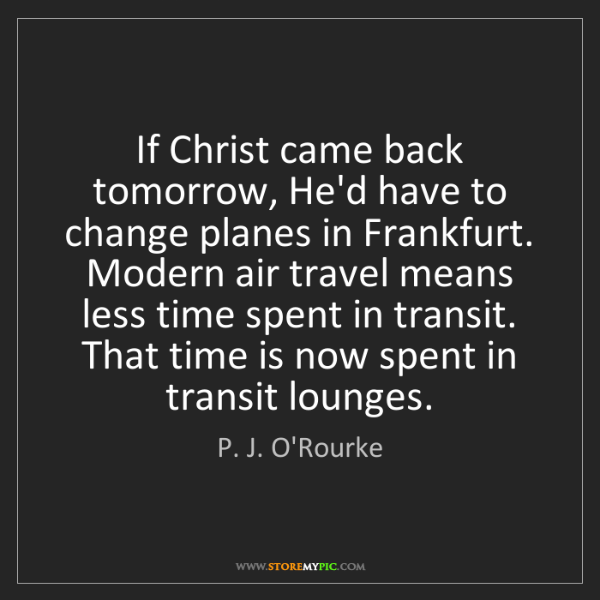 P. J. O'Rourke: If Christ came back tomorrow, He'd have to change planes...