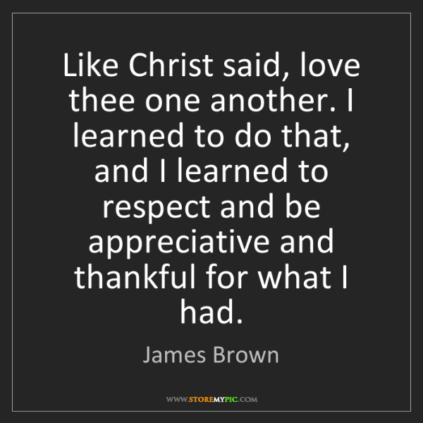 James Brown: Like Christ said, love thee one another. I learned to...