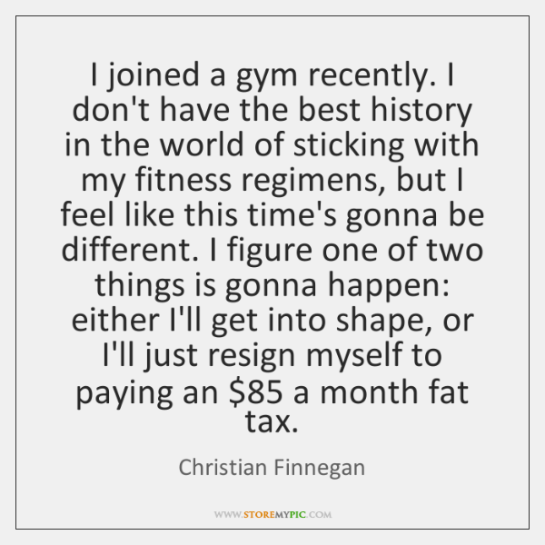 I joined a gym recently. I don't have the best history in ...