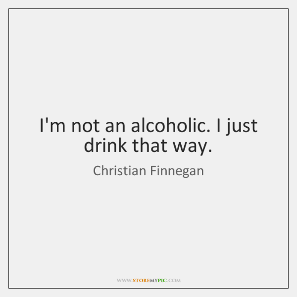 I'm not an alcoholic. I just drink that way.