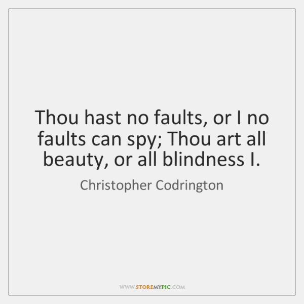 Thou hast no faults, or I no faults can spy; Thou art ...