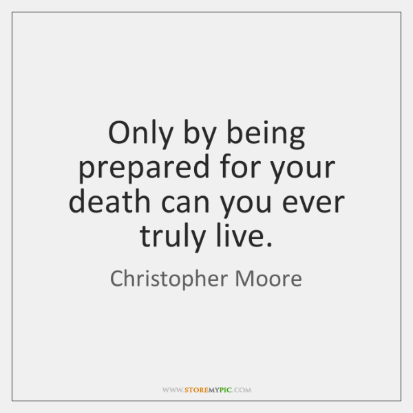 Only by being prepared for your death can you ever truly live.