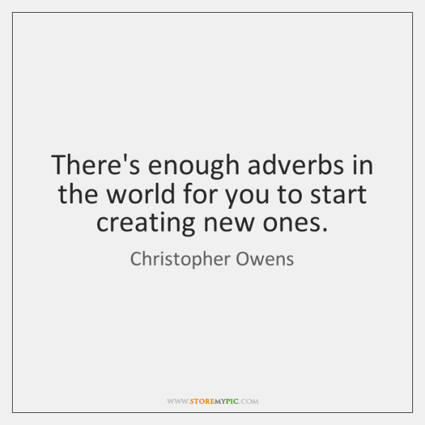 There's enough adverbs in the world for you to start creating new ...