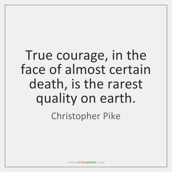 True courage, in the face of almost certain death, is the rarest ...