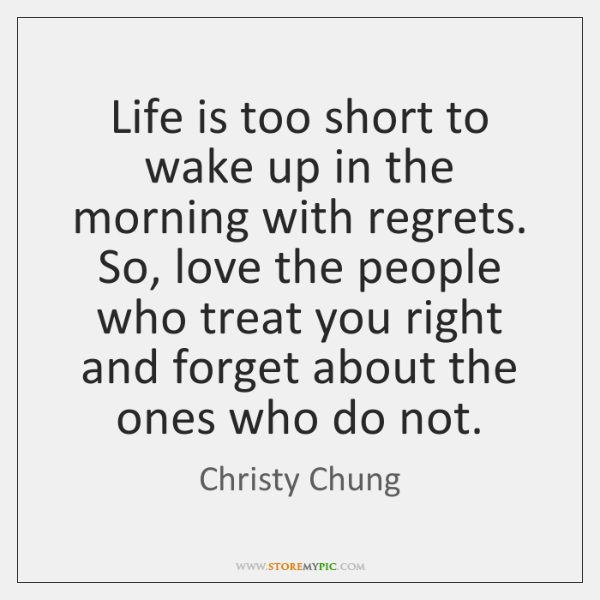 Life is too short to wake up in the morning with regrets. ...