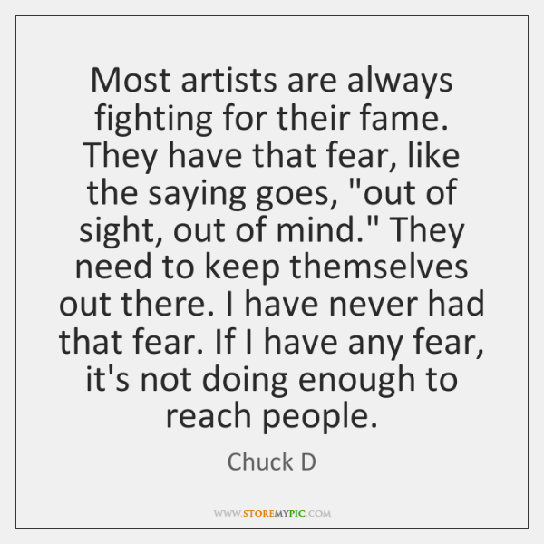 Most artists are always fighting for their fame. They have that fear, ...