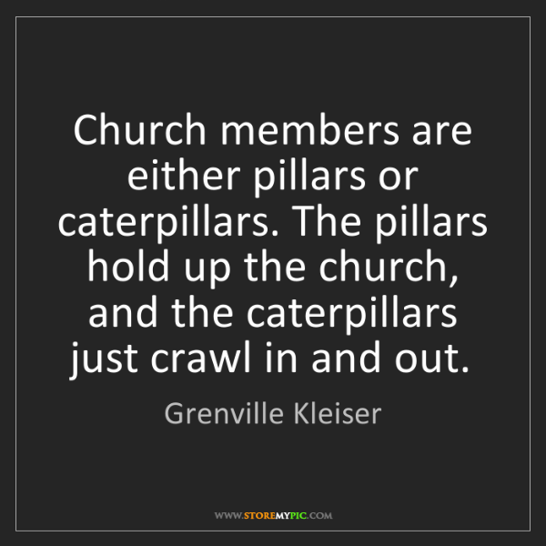 Grenville Kleiser: Church members are either pillars or caterpillars. The...