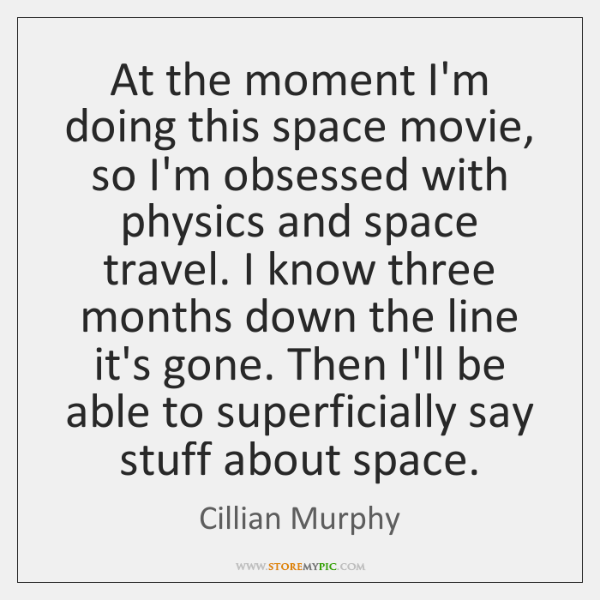 At the moment I'm doing this space movie, so I'm obsessed with ...