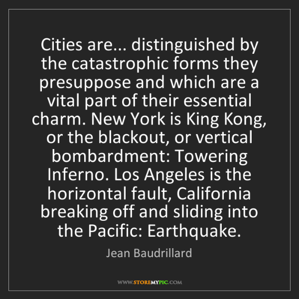 Jean Baudrillard: Cities are... distinguished by the catastrophic forms...