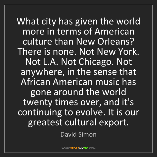 David Simon: What city has given the world more in terms of American...