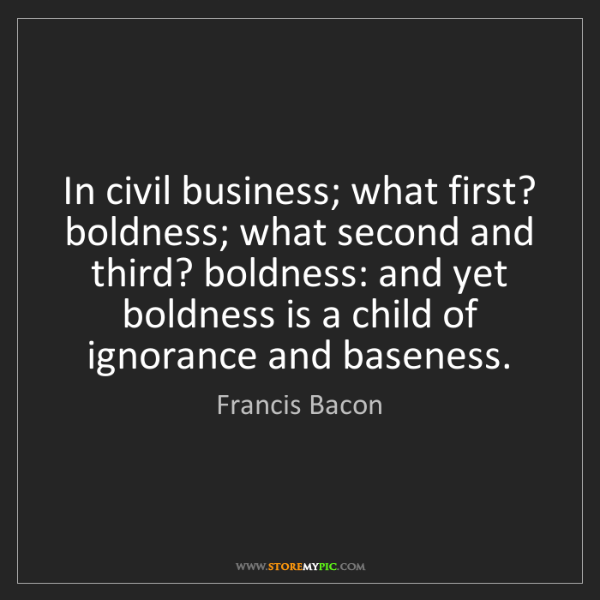 Francis Bacon: In civil business; what first? boldness; what second...