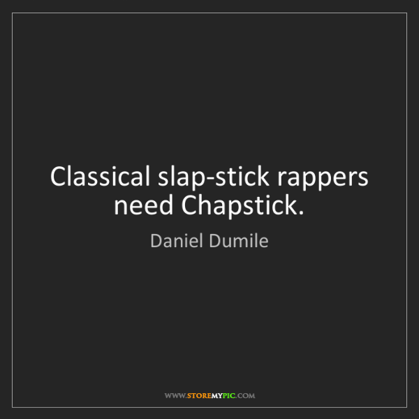 Daniel Dumile: Classical slap-stick rappers need Chapstick.