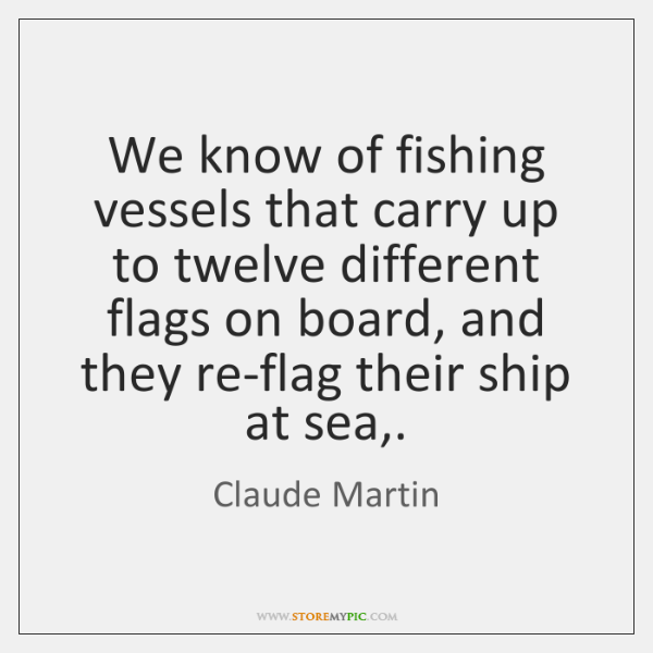 We know of fishing vessels that carry up to twelve different flags ...