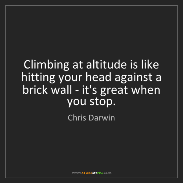 Chris Darwin: Climbing at altitude is like hitting your head against...