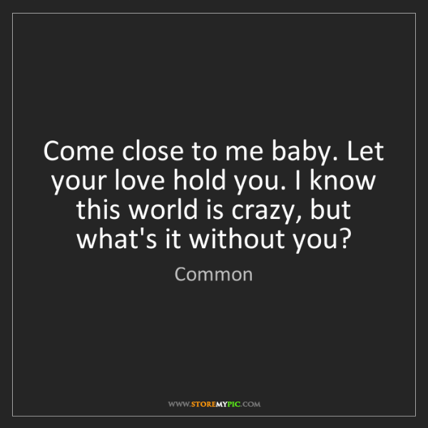Common: Come close to me baby. Let your love hold you. I know...