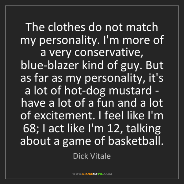 Dick Vitale: The clothes do not match my personality. I'm more of...