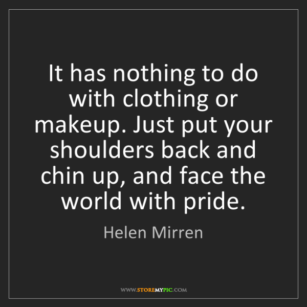 Helen Mirren: It has nothing to do with clothing or makeup. Just put...