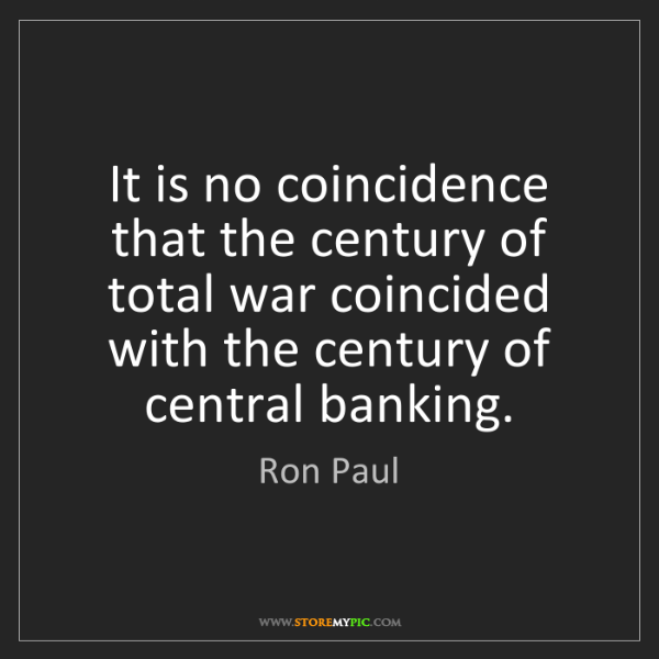 Ron Paul: It is no coincidence that the century of total war coincided...