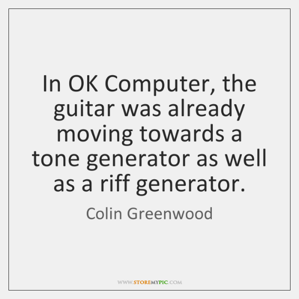 In OK Computer, the guitar was already moving towards a tone generator ...