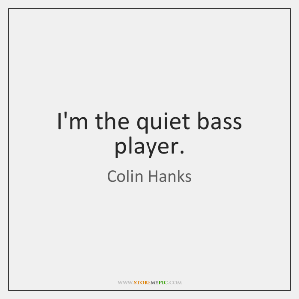 I'm the quiet bass player.