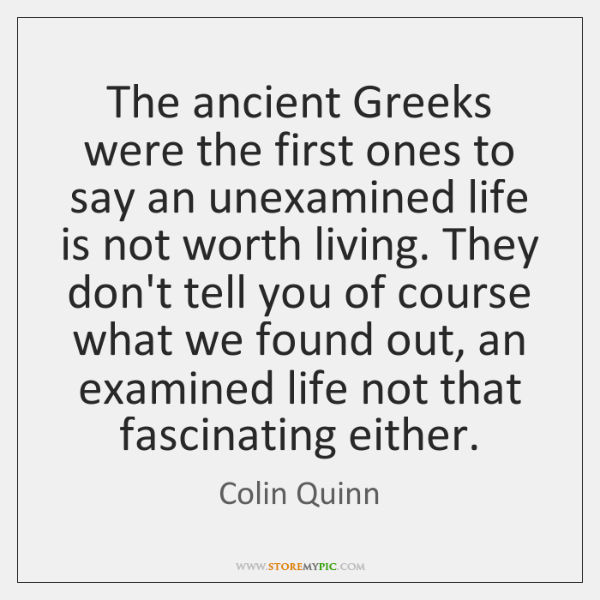 The ancient Greeks were the first ones to say an unexamined life ...