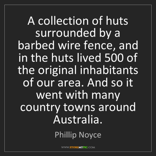 Phillip Noyce: A collection of huts surrounded by a barbed wire fence,...