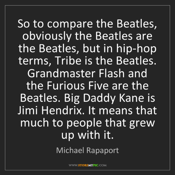 Michael Rapaport: So to compare the Beatles, obviously the Beatles are...