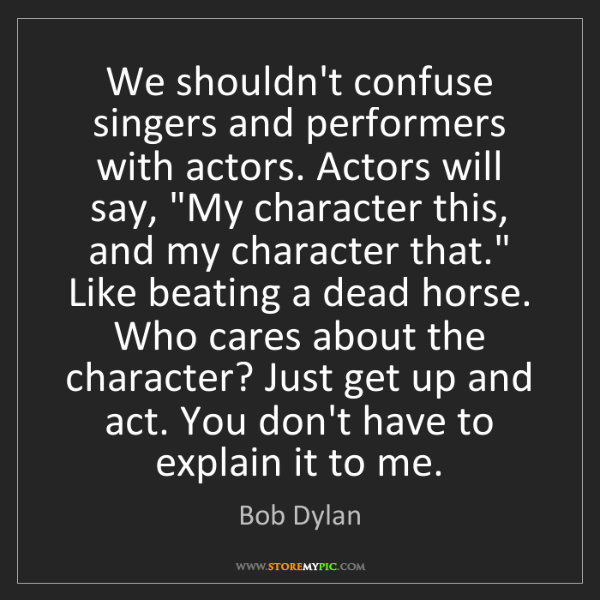 Bob Dylan: We shouldn't confuse singers and performers with actors....