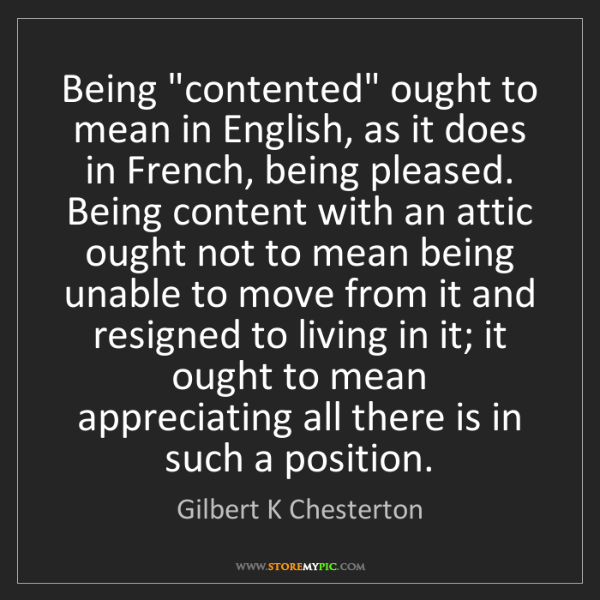 "Gilbert K Chesterton: Being ""contented"" ought to mean in English, as it does..."