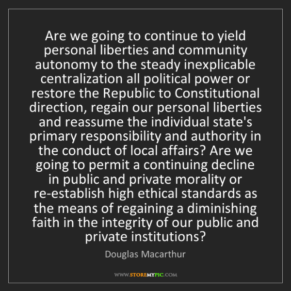 Douglas Macarthur: Are we going to continue to yield personal liberties...