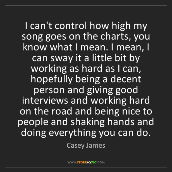 Casey James: I can't control how high my song goes on the charts,...