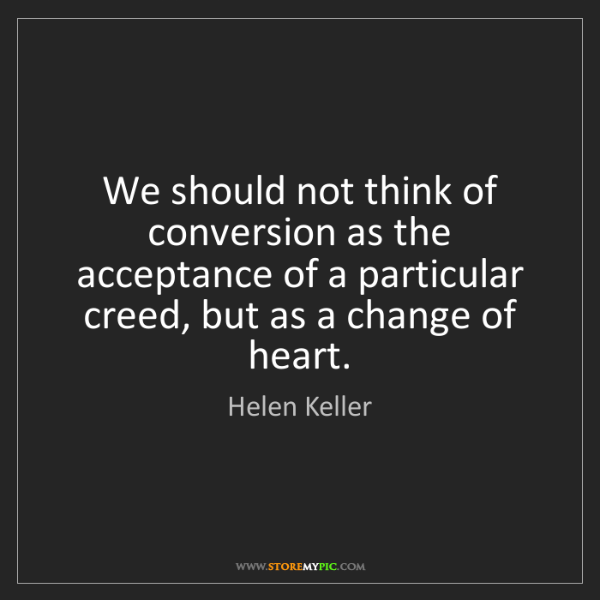 Helen Keller: We should not think of conversion as the acceptance of...