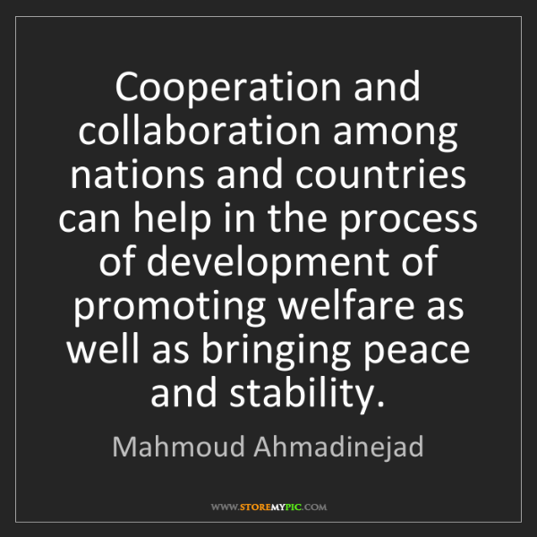 Mahmoud Ahmadinejad: Cooperation and collaboration among nations and countries...