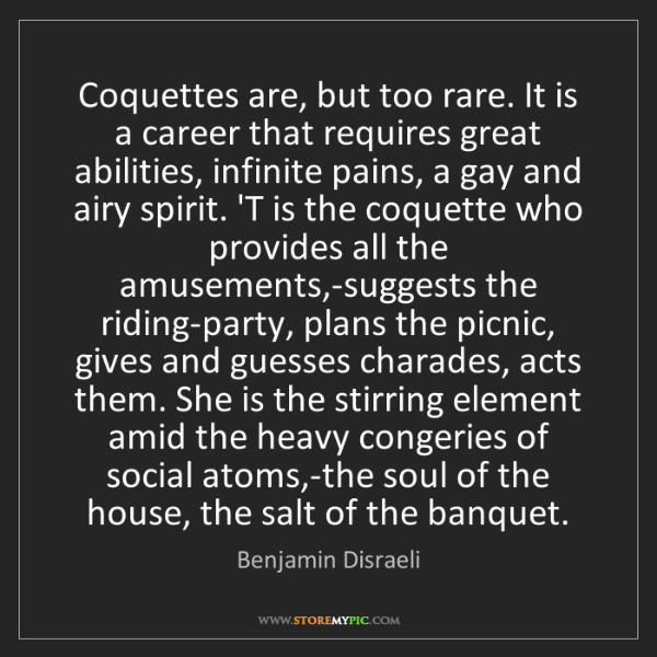 Benjamin Disraeli: Coquettes are, but too rare. It is a career that requires...