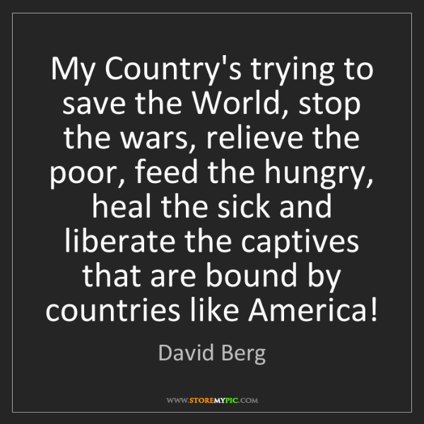 David Berg: My Country's trying to save the World, stop the wars,...
