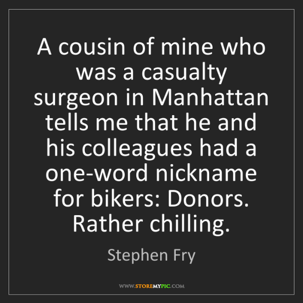 Stephen Fry: A cousin of mine who was a casualty surgeon in Manhattan...