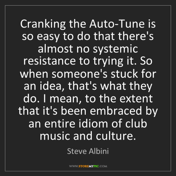 Steve Albini: Cranking the Auto-Tune is so easy to do that there's...
