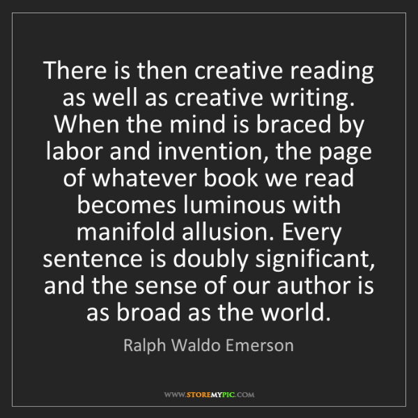 Ralph Waldo Emerson: There is then creative reading as well as creative writing....