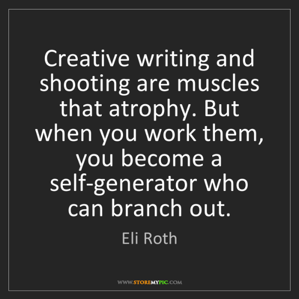 Eli Roth: Creative writing and shooting are muscles that atrophy....