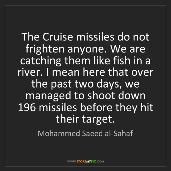Mohammed Saeed al-Sahaf: The Cruise missiles do not frighten anyone. We are catching...
