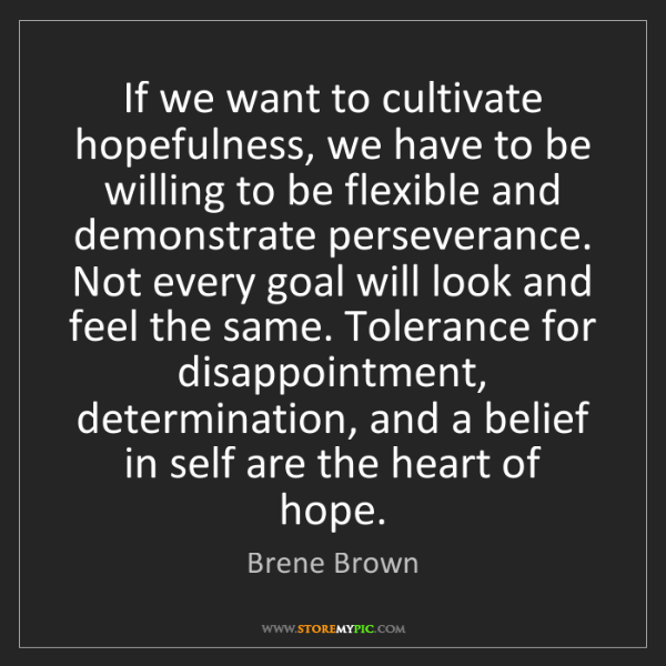 Brene Brown: If we want to cultivate hopefulness, we have to be willing...